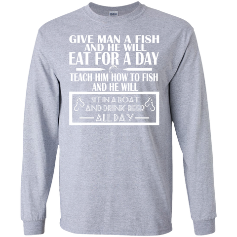 Give Man A Fish And He Will Eat For A Day Teach Him How To Fish And He Will Sit In A Boat And Drink Beer All Day Long Sleeve Tees