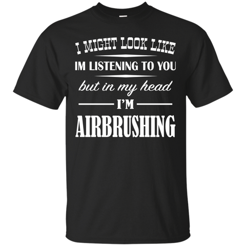 I Might Look Like Im Listening To You But In My Head Im Airbrushing Tee