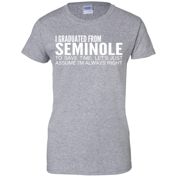 I Graduated From Seminole To Save Time Lets Just Assume Im Always Right Ladies Tees