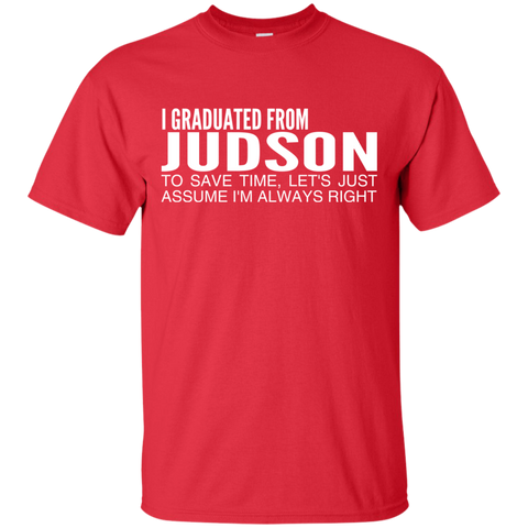 I Graduated From Judson To Save Time Lets Just Assume Im Always Right Tee