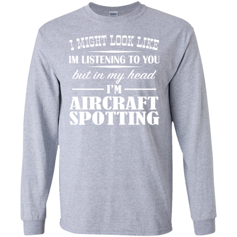 I Might Look Like Im Listening To You But In My Head Im Aircraft Spotting Long Sleeve Tees