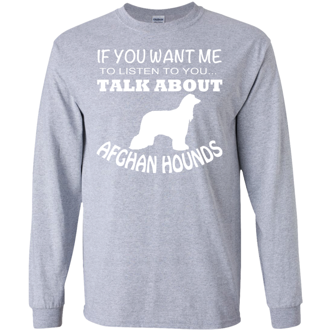 If You Want Me To Listen To You Talk About Afghan Hounds Long Sleeve Tees