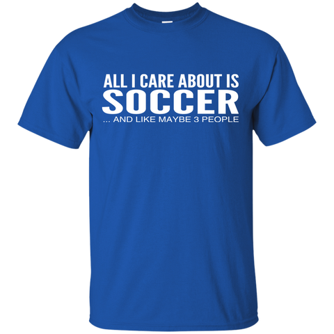 All I Care About Is Soccer And Like Maybe 3 People Tee