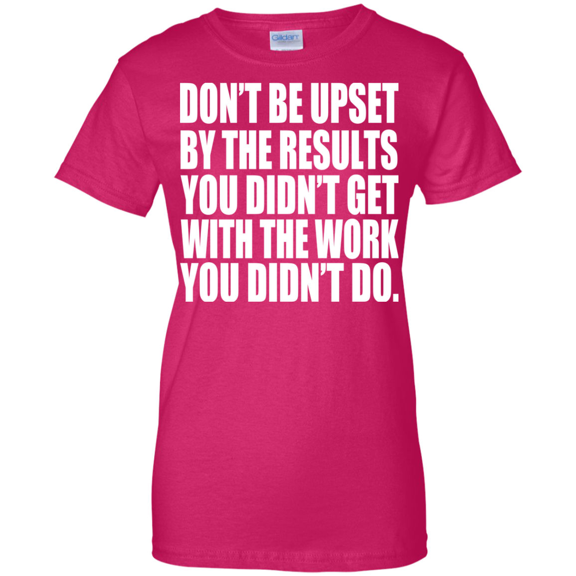Dont Be Upset By The Results You Didnt Get With The Work You Didnt Do Ladies Tees
