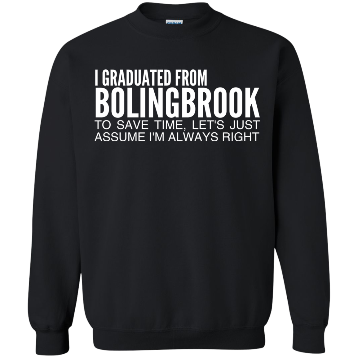 I Graduated From Bolingbrook To Save Time Lets Just Assume Im Always Right Sweatshirts