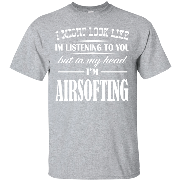 I Might Look Like Im Listening To You But In My Head Im Airsofting Tee