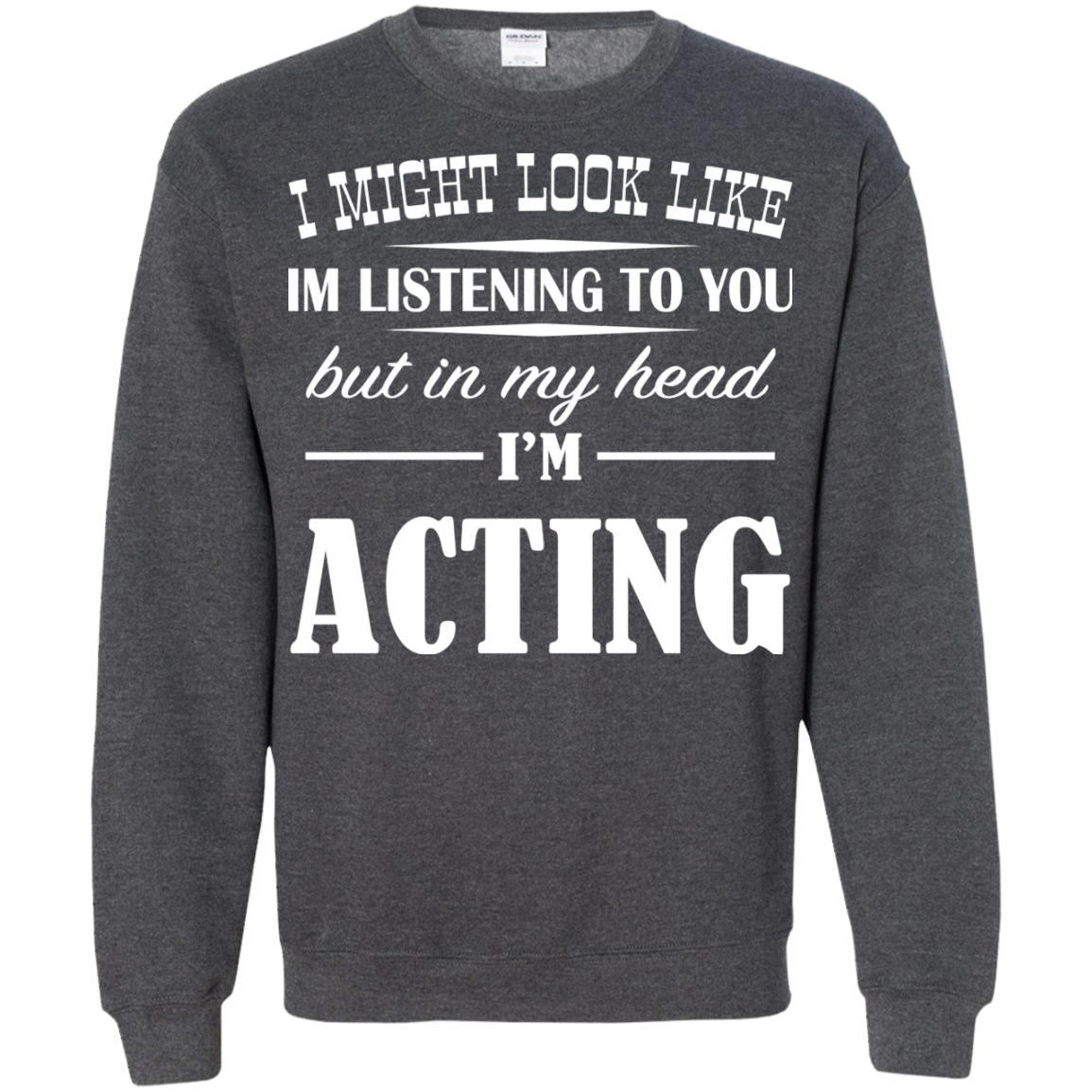 I Might Look Like Im Listening To You But In My Head Im Acting Sweatshirts