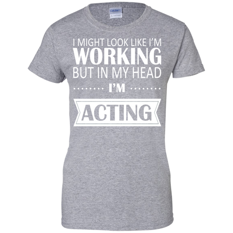 I Might Look Like Im Working But In My Head Im Acting Ladies Tees