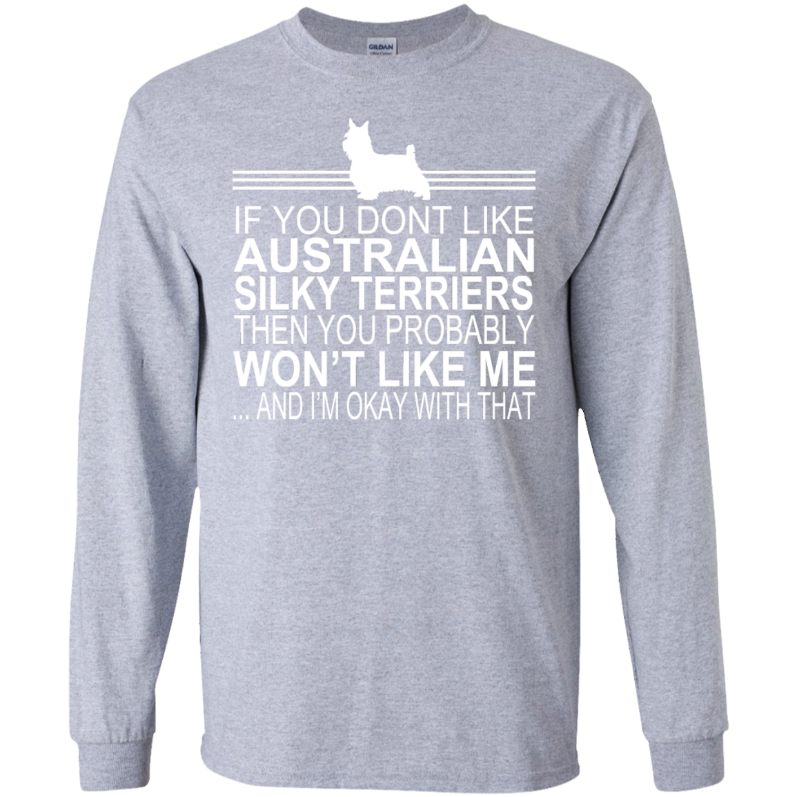 If You Dont Like Australian Silky Terriers Then You Probably Wont Like Me And Im Okay With That Long Sleeve Tees