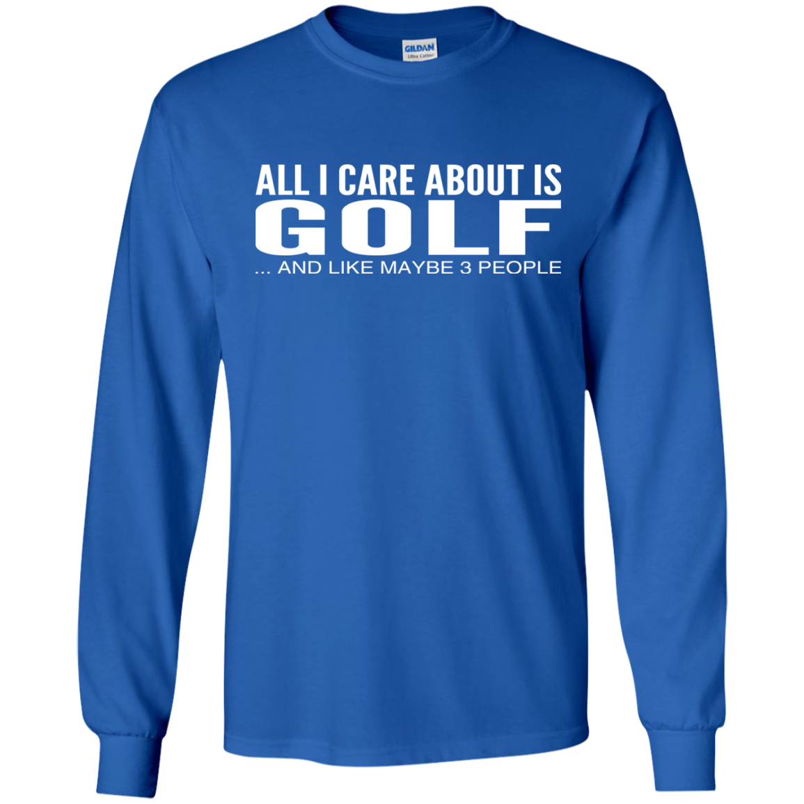 All I Care About Is Golf And Like Maybe 3 People Long Sleeve Tees