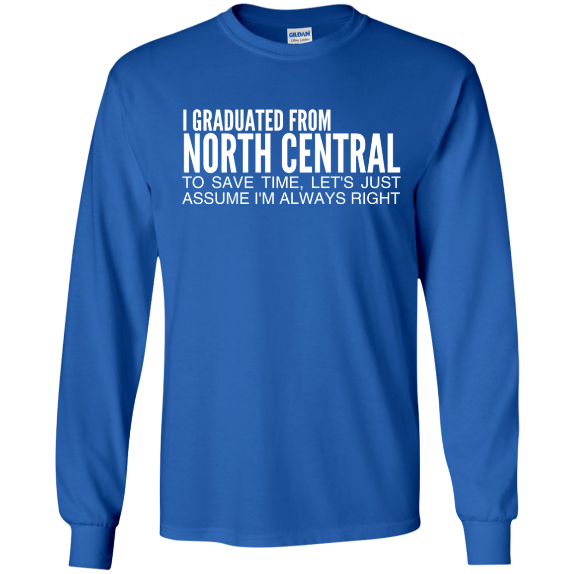 I Graduated From North Central To Save Time Lets Just Assume Im Always Right Long Sleeve Tees