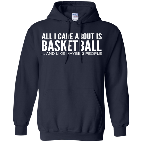 All I Care About Is Basketball And Like Maybe 3 People Hoodies