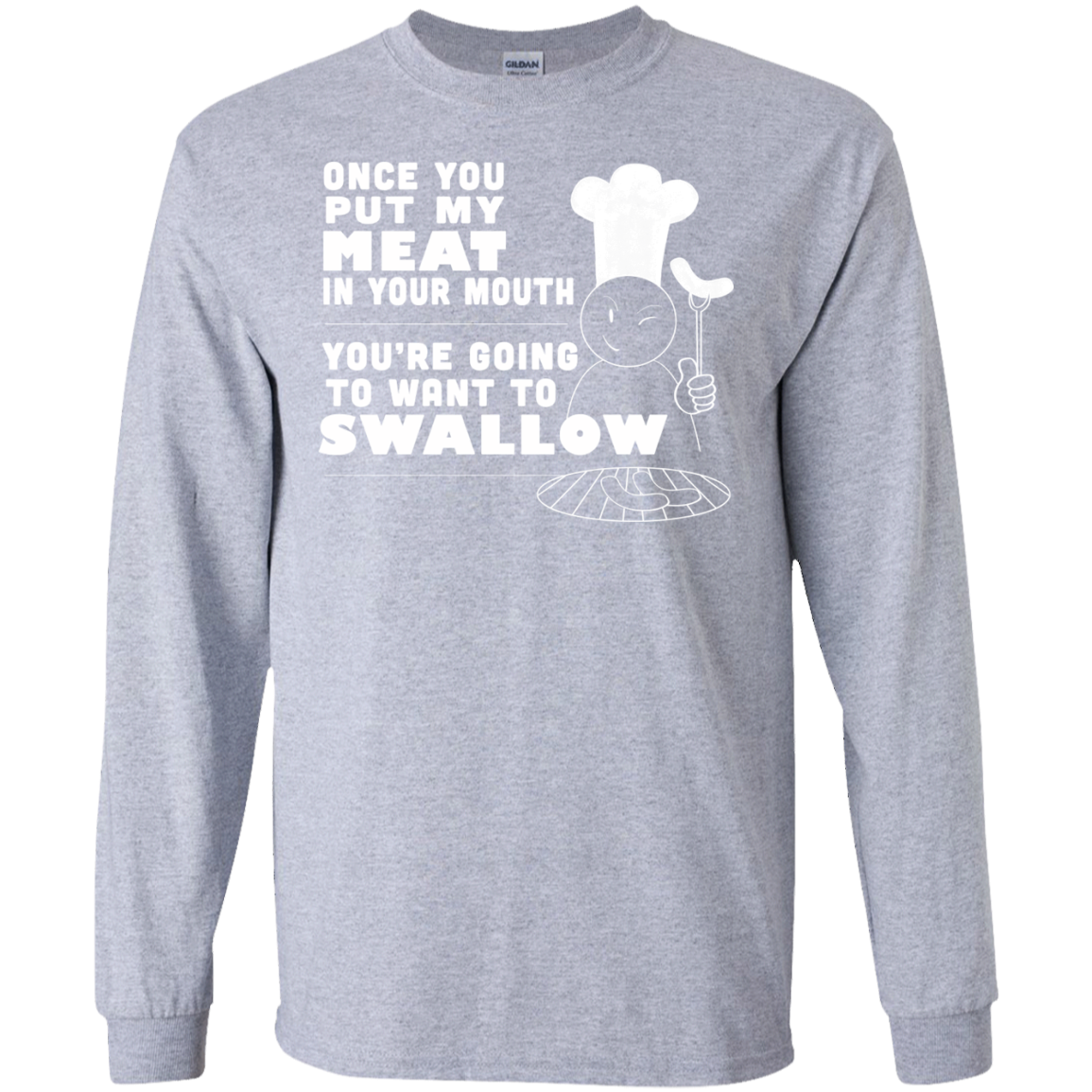 Once You Put My Meat In Your Mouth Youre Going To Want To Swallow Long Sleeve Tees