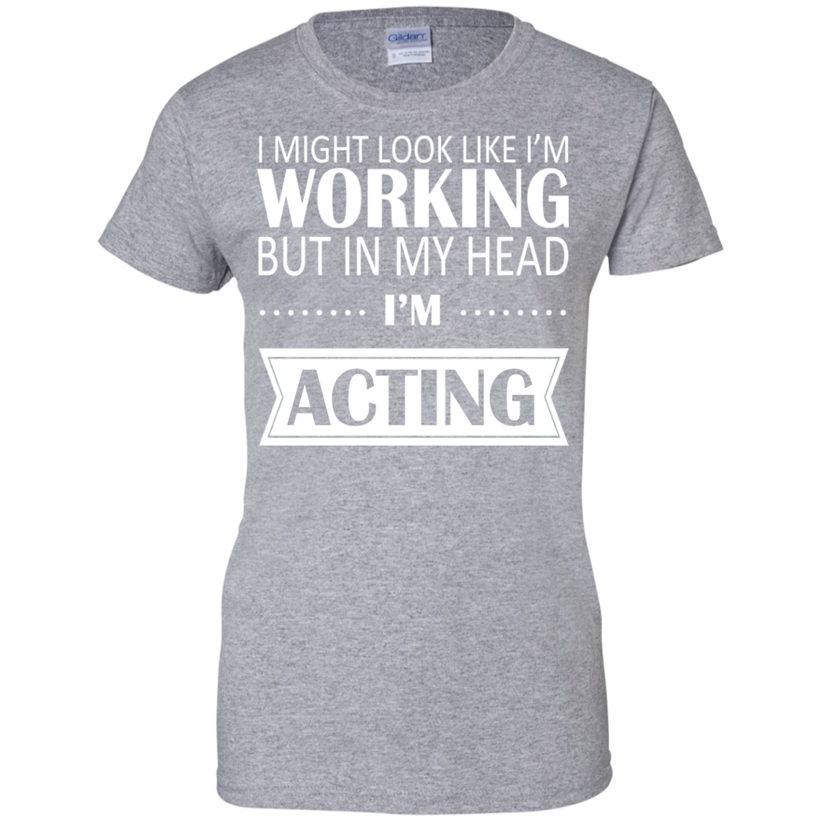 I Might Look Like Im Working But In My Head Im Acting Ladies Tee
