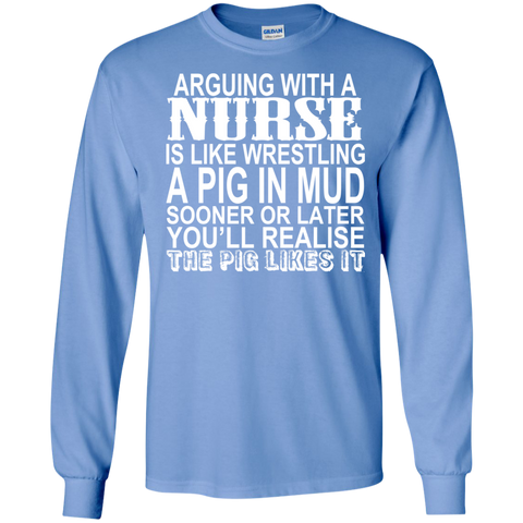 Arguing With A Nurse Is Like Wrestling A Pig In The Mud Long Sleeve Tees