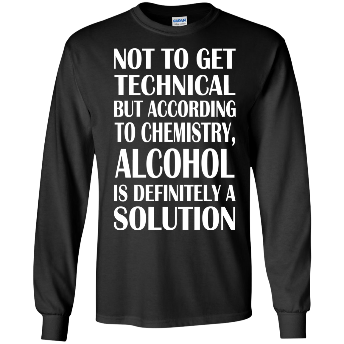 Not To Get Technical But According To Chemistry Alcohol Is Definitely A Solution Long Sleeve Tees