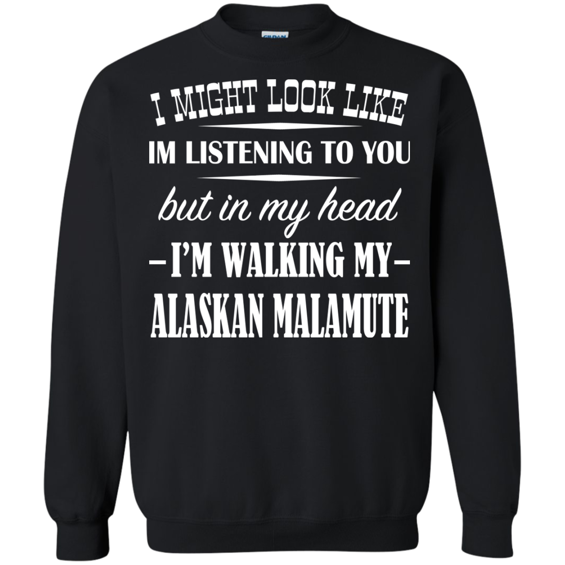 I Might Look Like Im Listening To You But In My Head Im Walking My Alaskan Malamute Sweatshirts