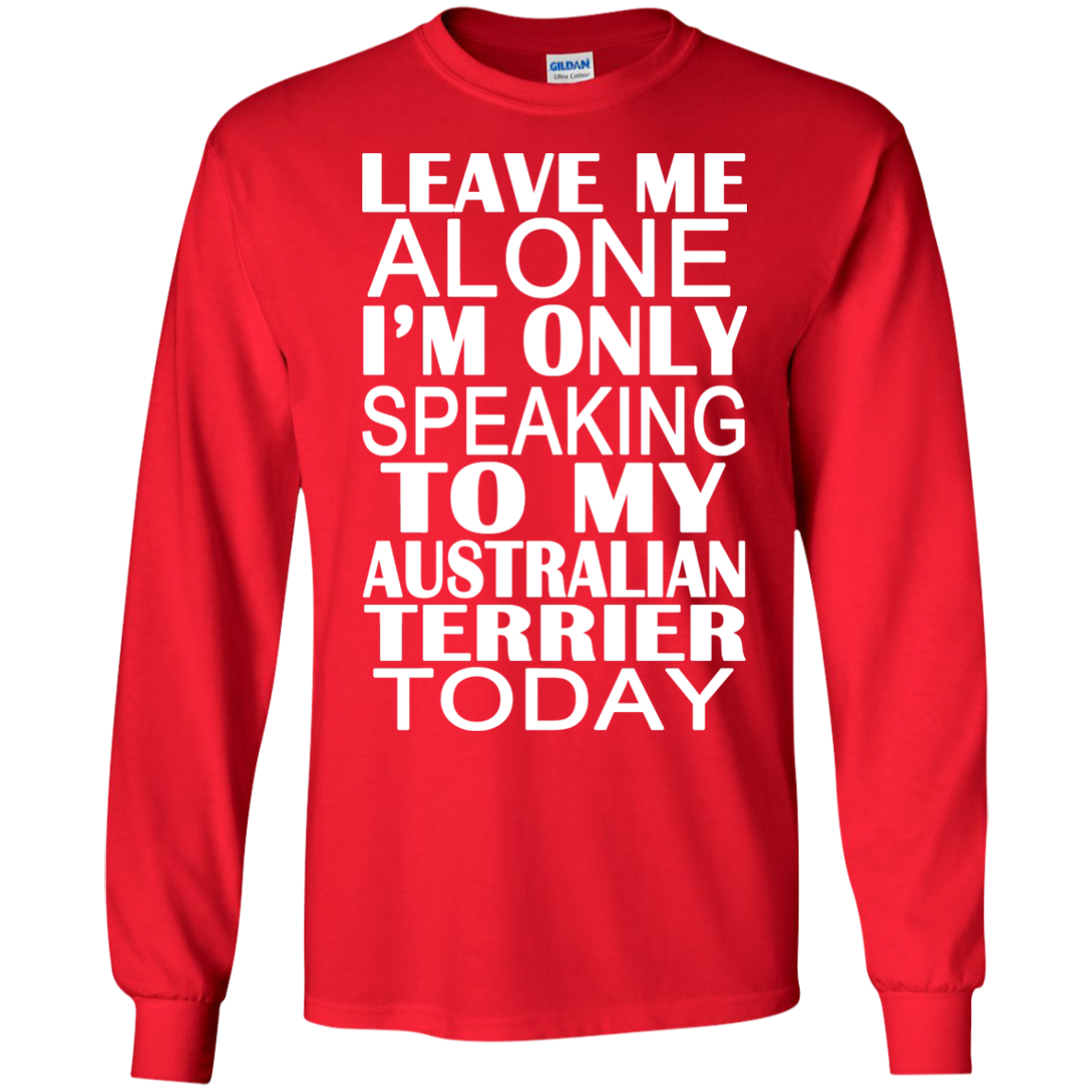 Leave Me Alone Im Only Speaking To My Australian Terrier Today Long Sleeve Tees