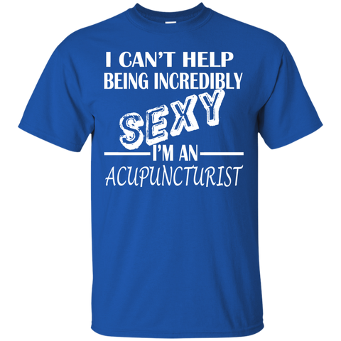 I Cant Help Being Incredibly Sexy Im An Acupuncturist Tee