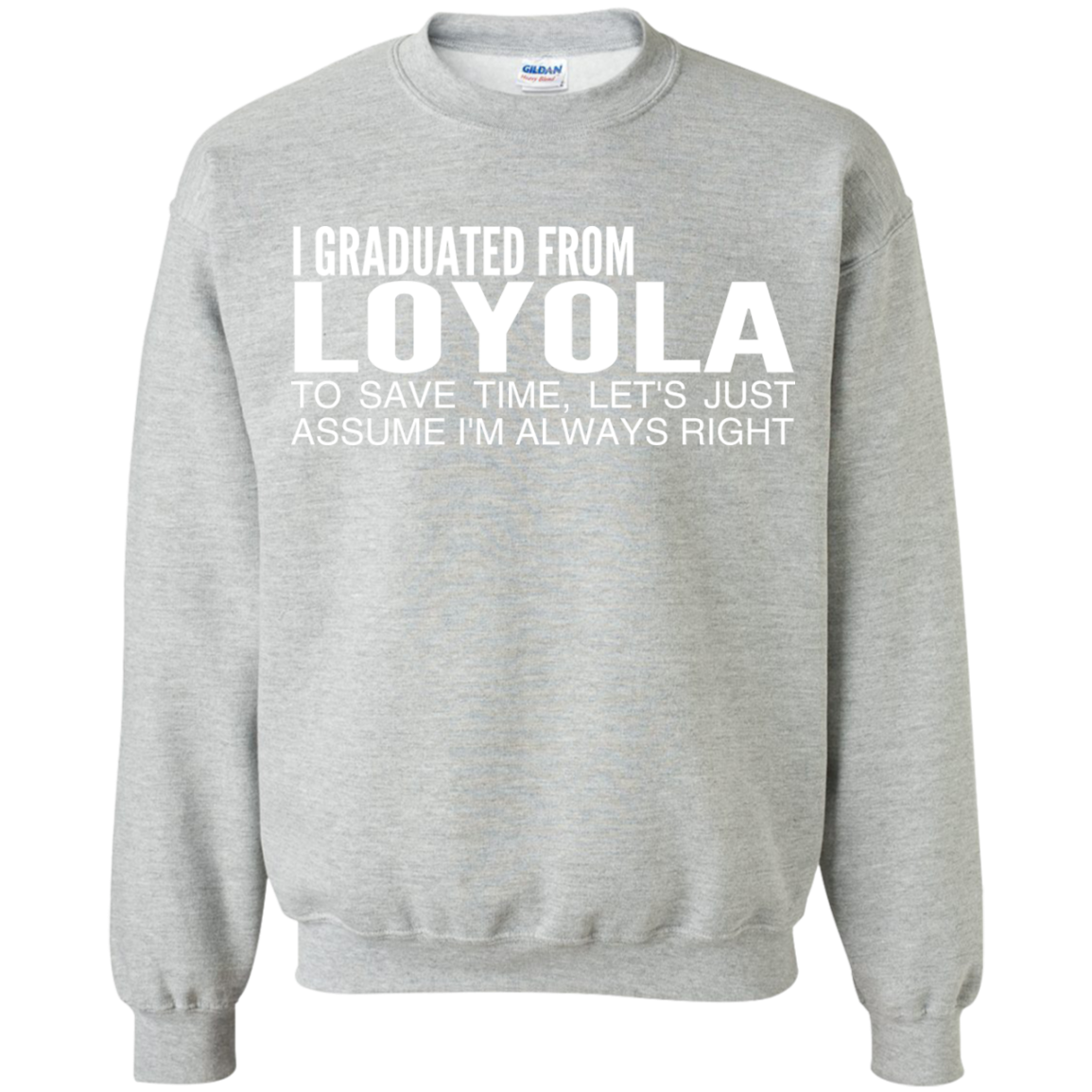 I Graduated From Loyola To Save Time Lets Just Assume Im Always Right Sweatshirts