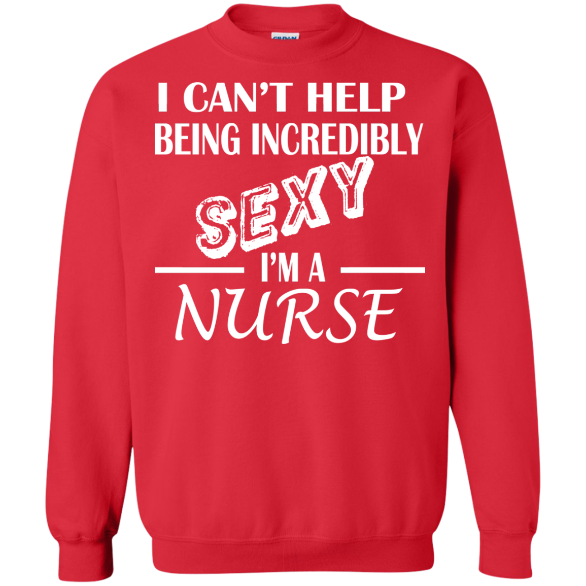 I Cant Help Being Incredibly Sexy Im A Nurse Sweatshirts