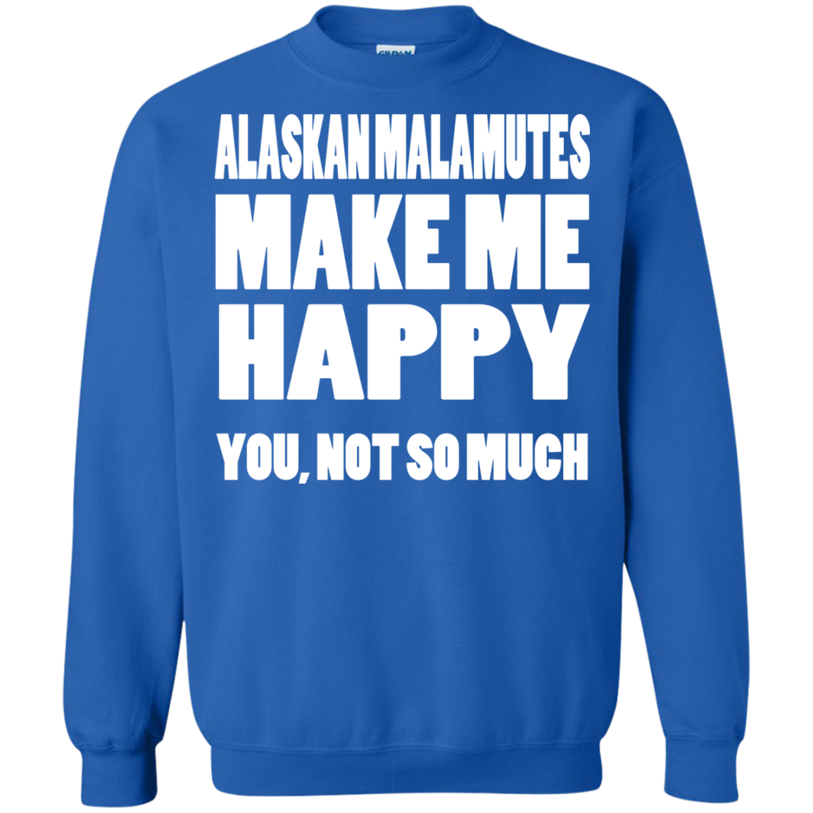 Alaskan Malamutes Make Me Happy You Not So Much Sweatshirts