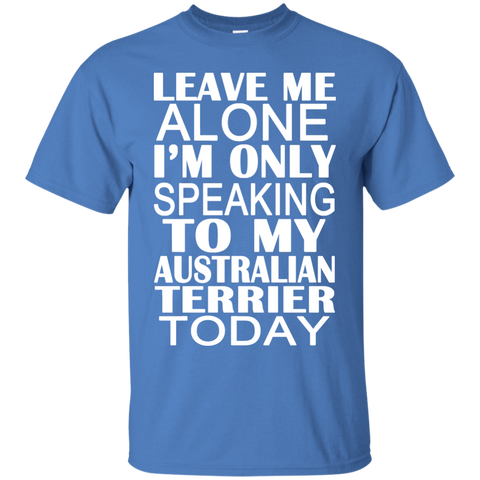 Leave Me Alone Im Only Speaking To My Australian Terrier Today Tee