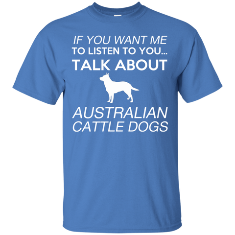 If You Want Me To Listen To You Talk About Australian Cattle Dogs Tee