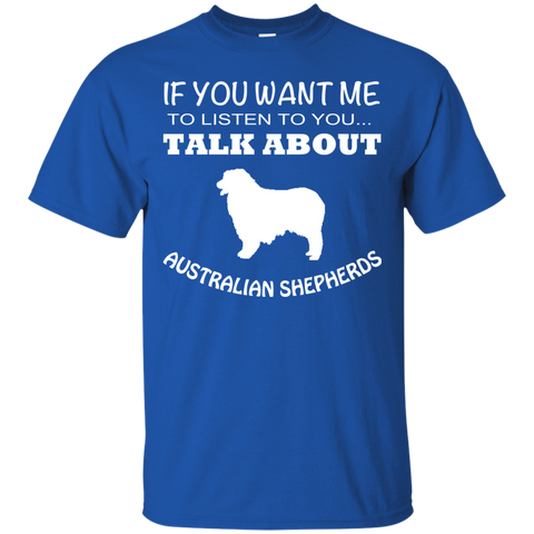 If You Want Me To Listen To You Talk About Australian Shepherds Tee