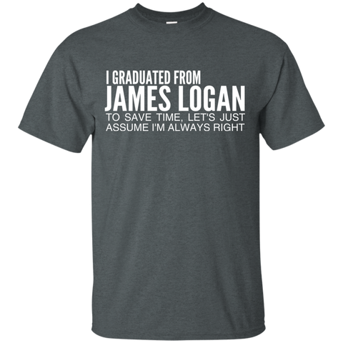 I Graduated From James Logan To Save Time Lets Just Assume Im Always Right Tee