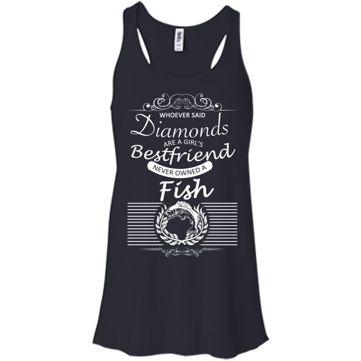 Whoever Said Diamonds Are A Girls Best Friend Never Owned A Fish Flowy Racerback Tanks