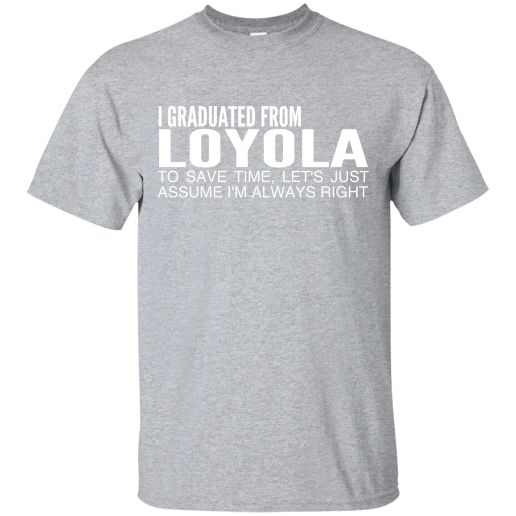 I Graduated From Loyola To Save Time Lets Just Assume Im Always Right Tee