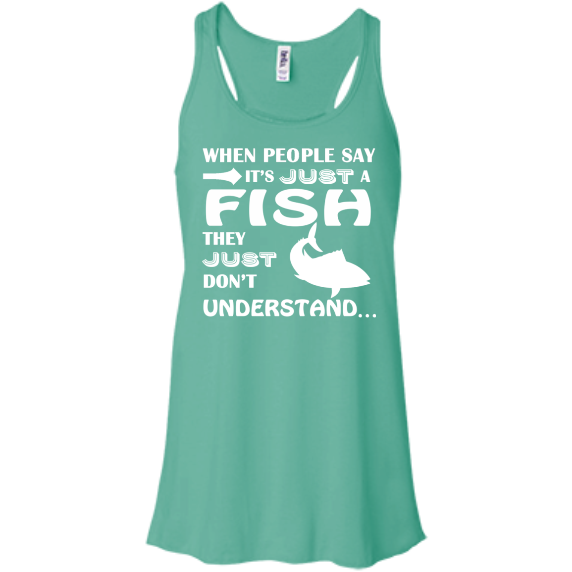 When People Say Just A Fish They Just Dont Understand Flowy Racerback Tanks