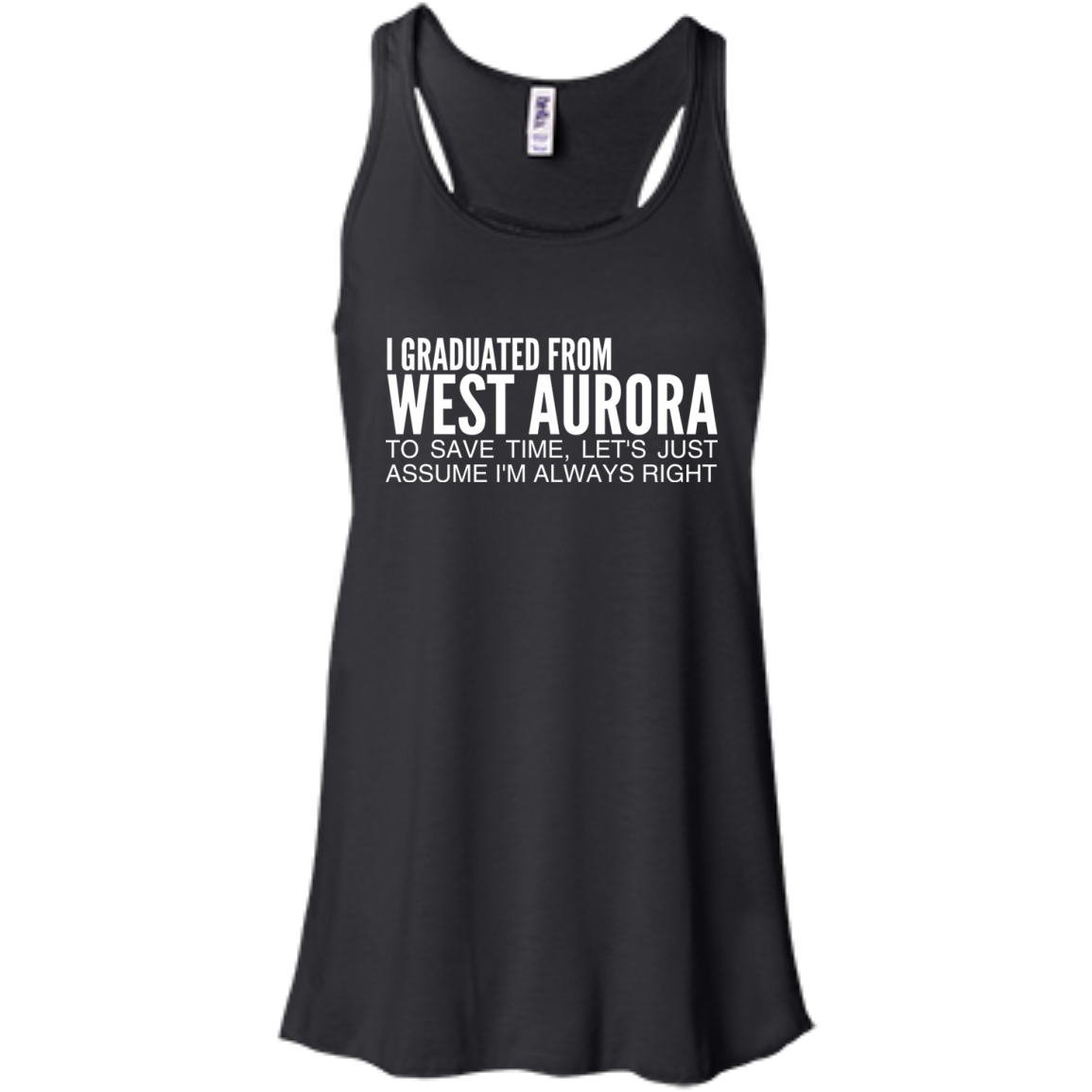 I Graduated From West Aurora To Save Time Lets Just Assume Im Always Right Flowy Racerback Tanks