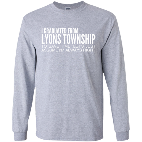 I Graduated From Lyons Township To Save Time Lets Just Assume Im Always Right Long Sleeve Tees