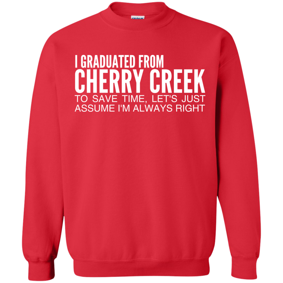 I Graduated From Cherry Creek To Save Time Lets Just Assume Im Always Right Sweatshirts
