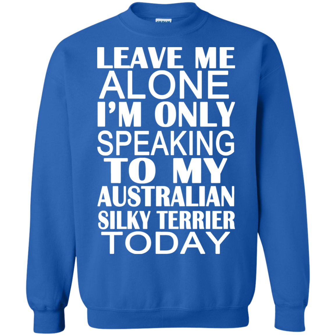 Leave Me Alone Im Only Speaking To My Australian Silky Terrier Today Sweatshirts