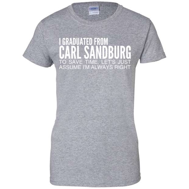 I Graduated From Carl Sandburg To Save Time Lets Just Assume Im Always Right Ladies Tees