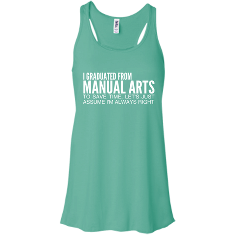 I Graduated From Manual Arts To Save Time Lets Just Assume Im Always Right Flowy Racerback Tanks