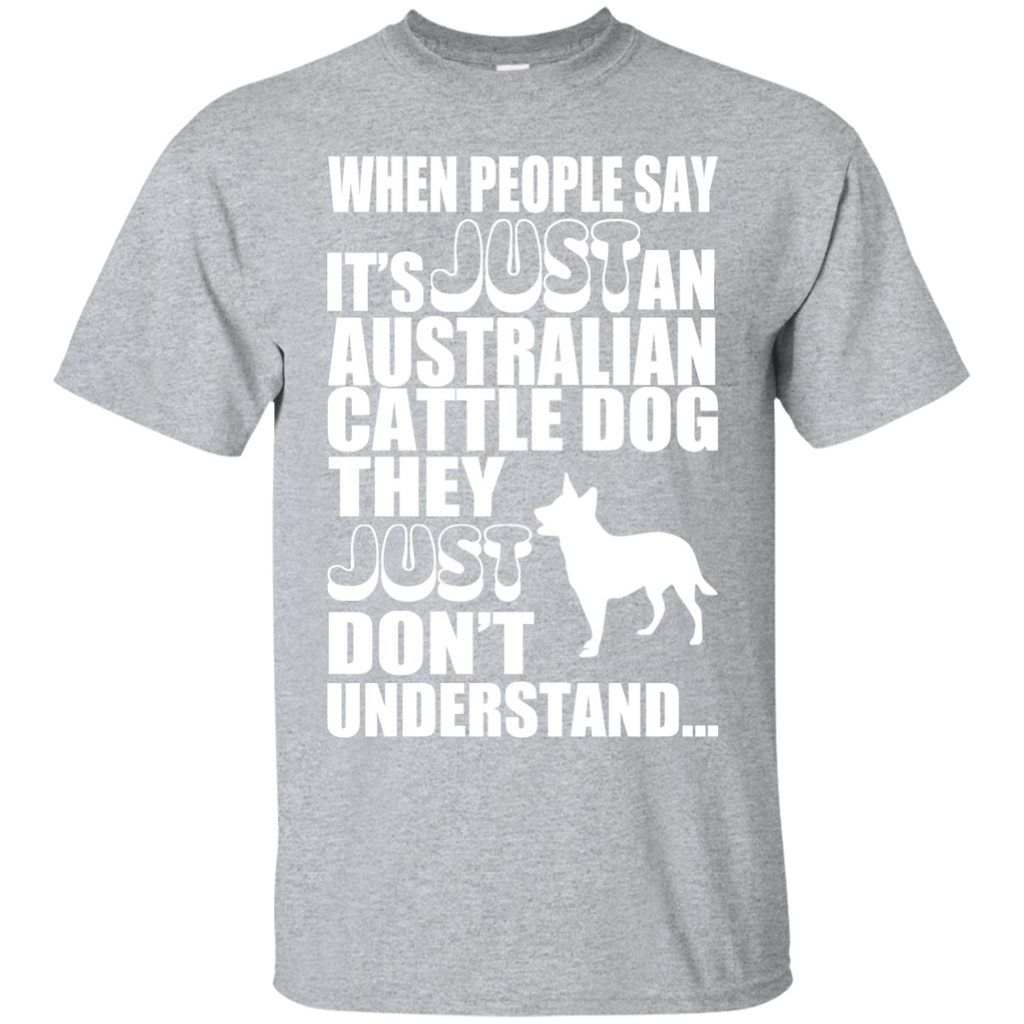 When People Say Just An Australian Cattle Dog They Just Dont Understand Tee