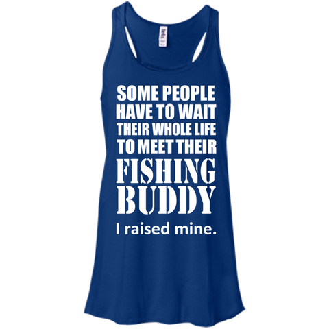 Some People Have To Wait Their Whole Life To Meet Their Fishing Buddy I Raised Mine Flowy Racerback Tanks