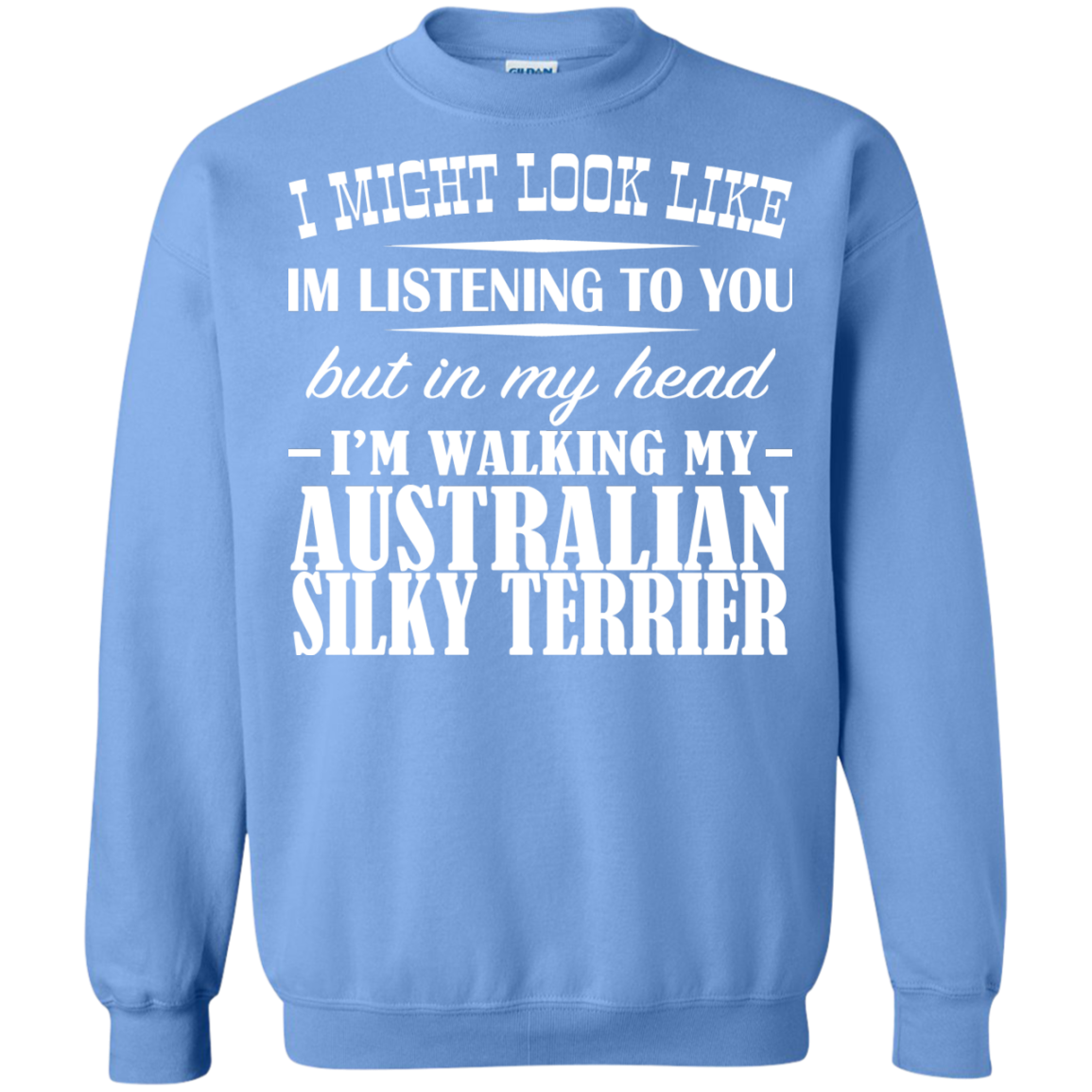 I Might Look Like Im Listening To You But In My Head Im Walking My Australian Silky Terrier Sweatshirts