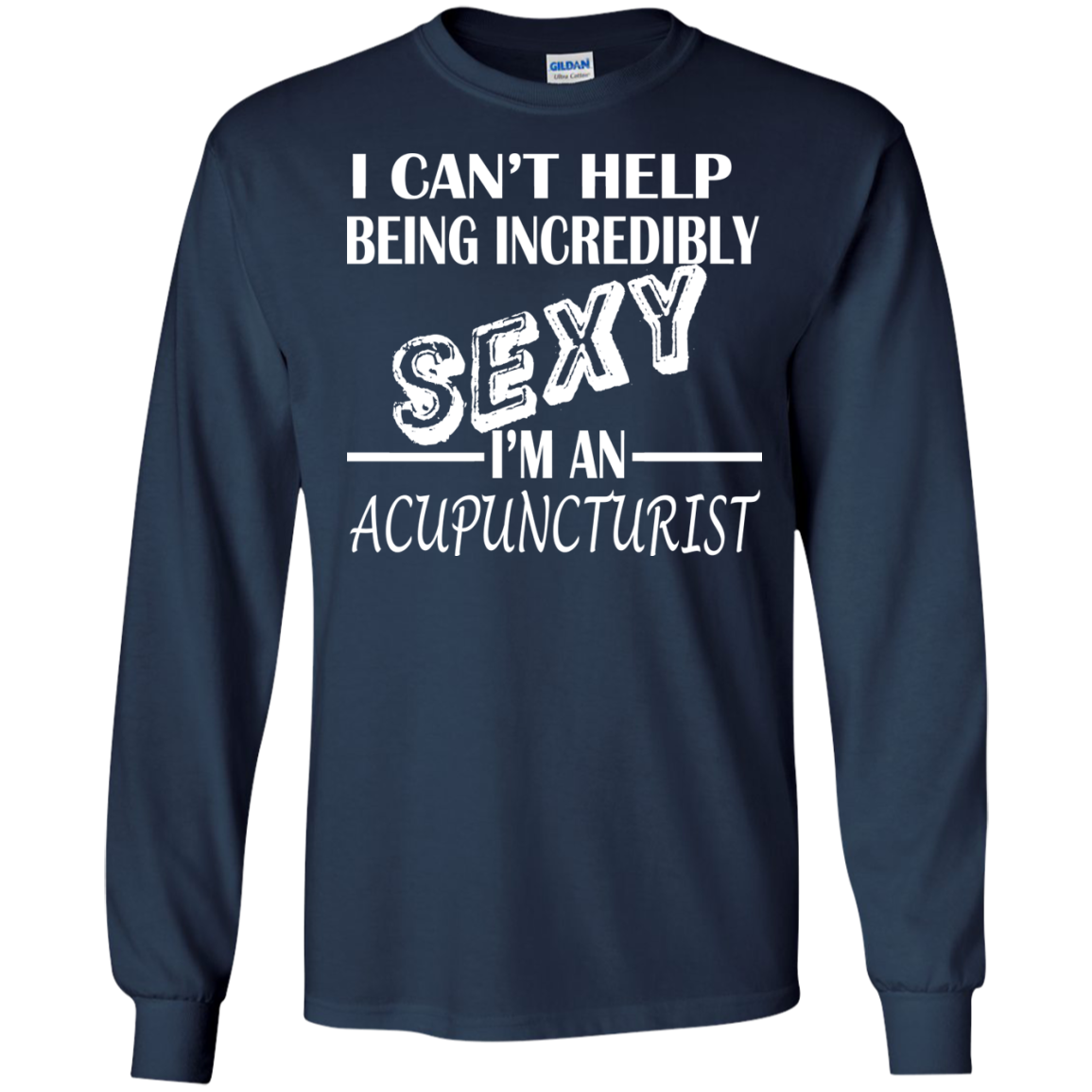 I Cant Help Being Incredibly Sexy Im An Acupuncturist Long Sleeve Tees