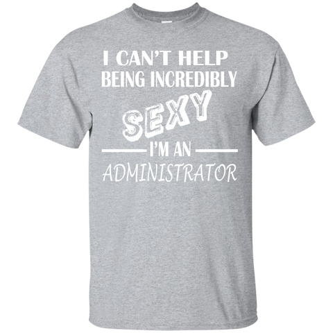 I Cant Help Being Incredibly Sexy Im An Administrator Tee