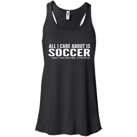 All I Care About Is Soccer And Like Maybe 3 People Flowy Racerback Tanks