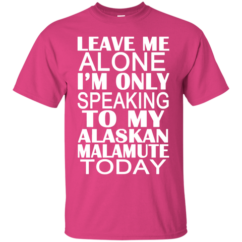 Leave Me Alone Im Only Speaking To My Alaskan Malamute Today Tee