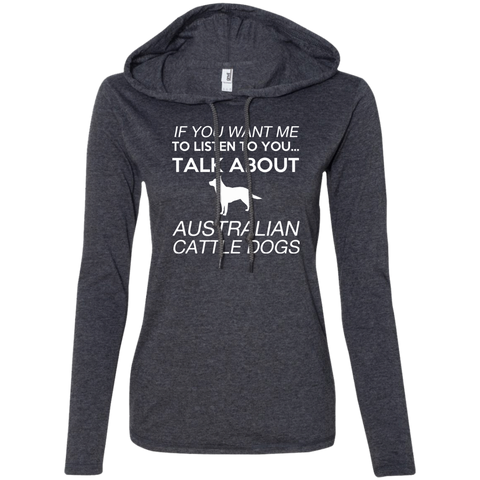 If You Want Me To Listen To You Talk About Australian Cattle Dogs Ladies Tee Shirt Hoodies