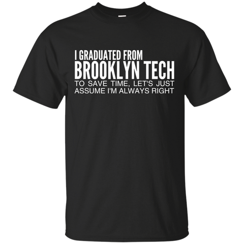 I Graduated From Brooklyn Tech To Save Time Lets Just Assume Im Always Right Tee