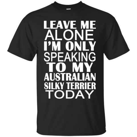 Leave Me Alone Im Only Speaking To My Australian Silky Terrier Today Tee