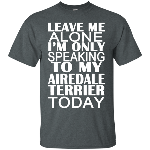 Leave Me Alone Im Only Speaking To My Airedale Terrier Today Tee